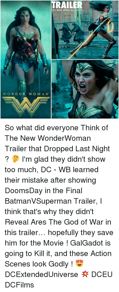 Memes, Wonder Woman, and 🤖: TRAILER  IG | @DC.MARVEL.UNITE  WONDER WOMAN So what did everyone Think of The New WonderWoman Trailer that Dropped Last Night ? 🤔 I'm glad they didn't show too much, DC - WB learned their mistake after showing DoomsDay in the Final BatmanVSuperman Trailer, I think that's why they didn't Reveal Ares The God of War in this trailer… hopefully they save him for the Movie ! GalGadot is going to Kill it, and these Action Scenes look Godly ! 😍 DCExtendedUniverse 💥 DCEU DCFilms