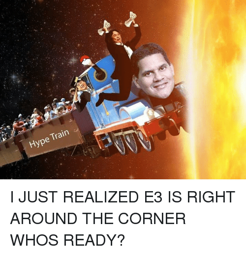 Dank Memes: Train  Hype I JUST REALIZED E3 IS RIGHT AROUND THE CORNER WHOS READY?