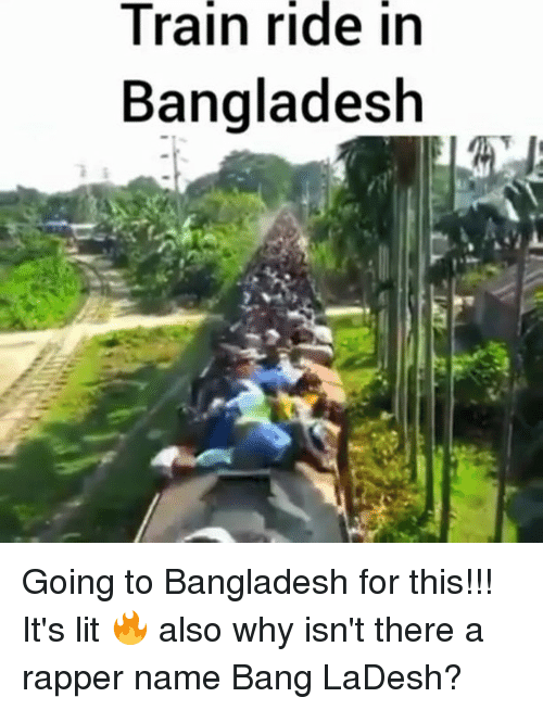 train ride: Train  ride  in  Bangladesh Going to Bangladesh for this!!! It's lit 🔥 also why isn't there a rapper name Bang LaDesh?