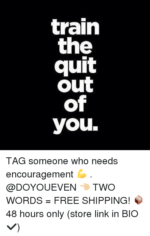 Gym, Free, and Link: train  the  quit  out  of  you. TAG someone who needs encouragement 💪 . @DOYOUEVEN 👈🏼 TWO WORDS = FREE SHIPPING! 📦 48 hours only (store link in BIO ✔️)