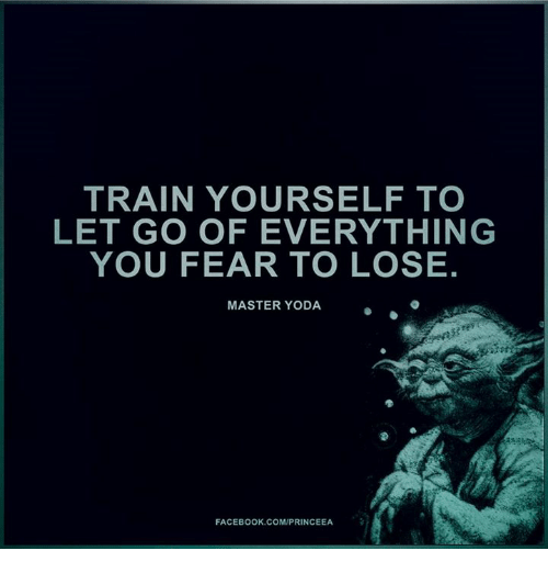 master yoda: TRAIN YOURSELF TO  LET GO OF EVERYTHING  YOU FEAR TO LOSE.  MASTER YODA  FACEBOOK COM/PRINCEEA
