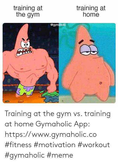 app: Training at the gym vs. training at home  Gymaholic App: https://www.gymaholic.co  #fitness #motivation #workout #gymaholic #meme