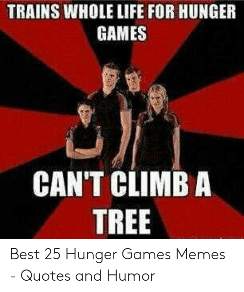 Hunger Games Meme: TRAINS WHOLE LIFE FOR HUNGER  GAMES  CAN'T CLIMB A  TREE Best 25 Hunger Games Memes - Quotes and Humor