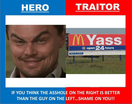 traitor: TRAITOR  HERO  M Yass  open 24  hours  Sports & Outdoor  IF YOU THINK THE ASSHOLE ON THE RIGHT IS BETTER  THAN THE GUY ON THE LEFT..SHAME ON YOU!!