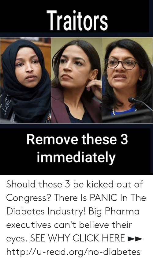 kicked out: Traitors  Remove these3  immediately Should these 3 be kicked out of Congress?  There Is PANIC In The Diabetes Industry! Big Pharma executives can't believe their eyes. SEE WHY CLICK HERE ►► http://u-read.org/no-diabetes