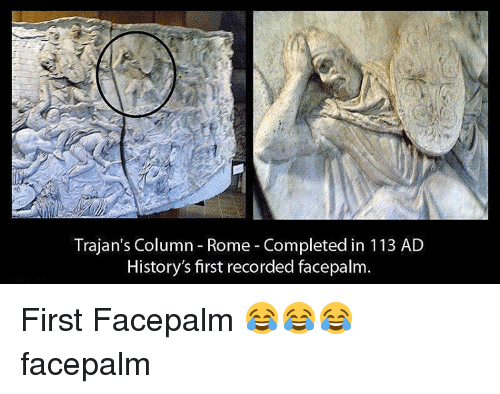 Facepalm, History, and Record: Trajan's Column Rome Completed in 113 AD  History's first recorded facepalm. First Facepalm 😂😂😂 facepalm