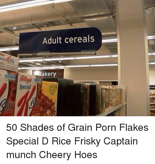 Hoes, Porn, and Girl Memes: tral  Adult cereals  ker 50 Shades of Grain Porn Flakes Special D Rice Frisky Captain munch Cheery Hoes