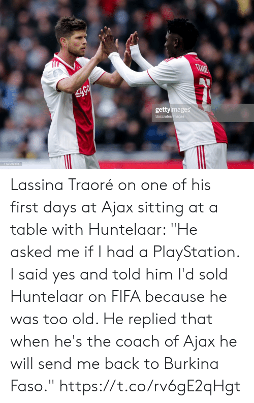 "Too Old: TRANE  gettyimages  Soccrates Images  1143363600 Lassina Traoré on one of his first days at Ajax sitting at a table with Huntelaar: ""He asked me if I had a PlayStation. I said yes and told him I'd sold Huntelaar on FIFA because he was too old. He replied that when he's the coach of Ajax he will send me back to Burkina Faso."" https://t.co/rv6gE2qHgt"