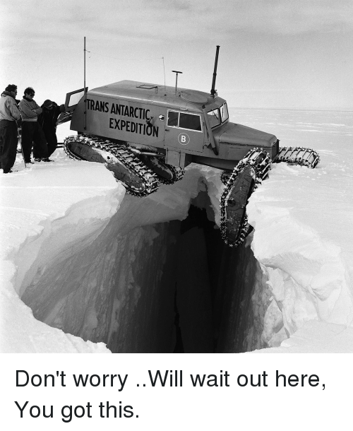 antarctic: TRANS ANTARCTIC-  EXPEDITIONB Don't worry ..Will wait out here, You got this.