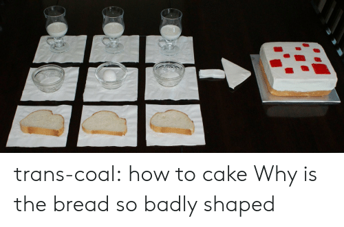coal: trans-coal:  how to cake  Why is the bread so badly shaped