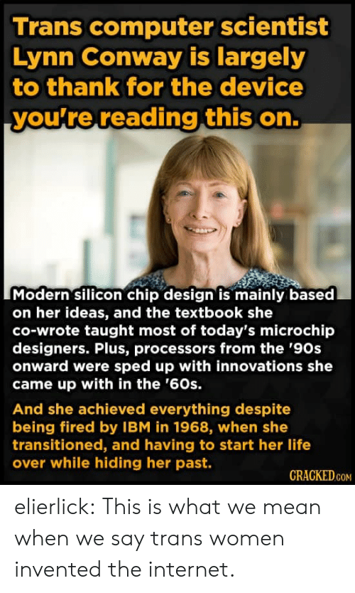 Textbook: Trans computer scientist  Lynn Conway is largely  to thank for the device  you're reading this on.  Modern silicon chip design is mainly based  on her ideas, and the textbook she  co-wrote taught most of today's microchip  designers. Plus, processors from the '90s  onward were sped up with innovations she  came up with in the '60s.  And she achieved everything despite  being fired by IBM in 1968, when she  transitioned, and having to start her life  over while hiding her past.  CRACKED.COM elierlick:  This is what we mean when we say trans women invented the internet.