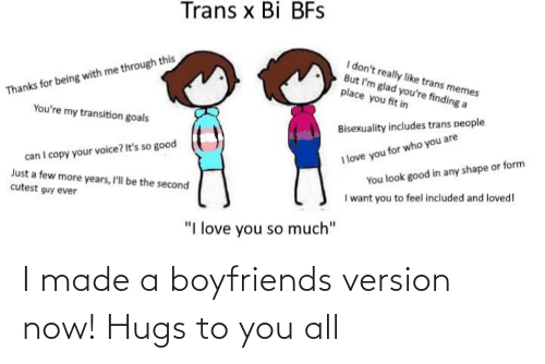 """love you so much: Trans x Bi BFs  Thanks for being with me through this  You're my transition goals  I don't really like trans memes  But I'm glad you're finding a  place you fit in  Bisexuality includes trans people  can I copy your voice? It's so good  Just a few more years, I'll be the second  cutest guy ever  I love you for who you are  You look good in any shape or form  I want you to feel included and loved!  """"I love you so much"""" I made a boyfriends version now! Hugs to you all"""