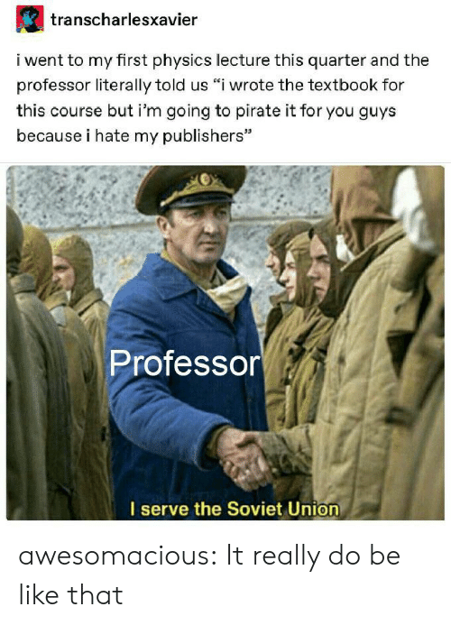 "Soviet Union: transcharlesxavier  i went to my first physics lecture this quarter and the  professor literally told us ""i wrote the textbook for  this course but i'm going to pirate it for you guys  because i hate my publishers""  Professor  I serve the Soviet Union awesomacious:  It really do be like that"