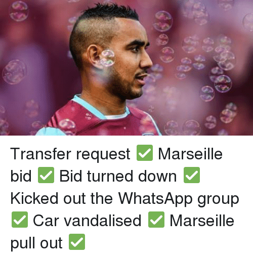 kicked out: Transfer request ✅ Marseille bid ✅ Bid turned down ✅ Kicked out the WhatsApp group ✅ Car vandalised ✅ Marseille pull out ✅