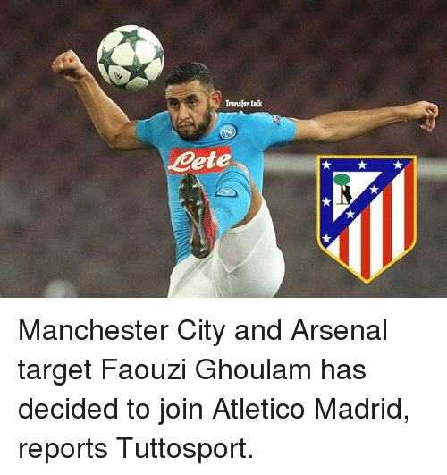 Arsenal, Memes, and Target: Transfer tak  ete Manchester City and Arsenal target Faouzi Ghoulam has decided to join Atletico Madrid, reports Tuttosport.