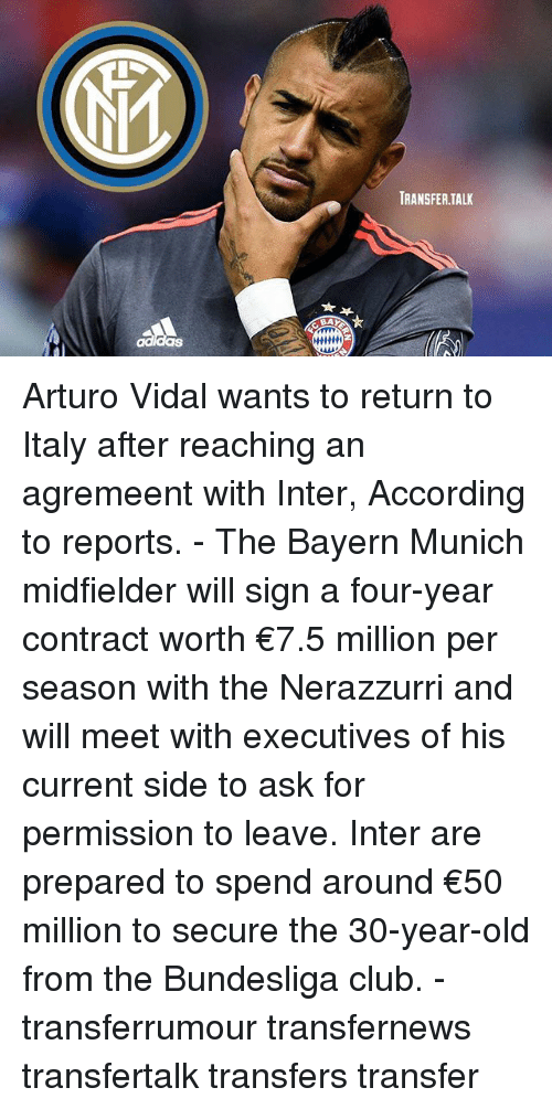 interent: TRANSFER.TAL Arturo Vidal wants to return to Italy after reaching an agremeent with Inter, According to reports. - The Bayern Munich midfielder will sign a four-year contract worth €7.5 million per season with the Nerazzurri and will meet with executives of his current side to ask for permission to leave. Inter are prepared to spend around €50 million to secure the 30-year-old from the Bundesliga club. - transferrumour transfernews transfertalk transfers transfer