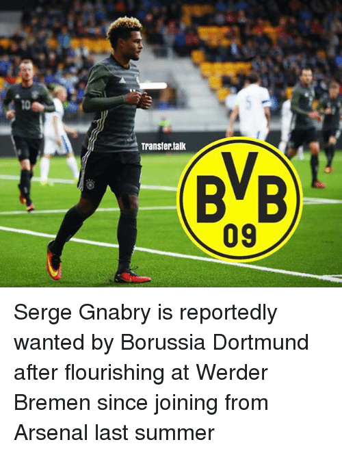 Werder: Transfer talk  BVB  09 Serge Gnabry is reportedly wanted by Borussia Dortmund after flourishing at Werder Bremen since joining from Arsenal last summer