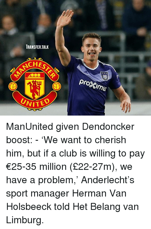Vanned: TRANSFER.TALK  CHE  proimus  UNITE  VITED ManUnited given Dendoncker boost: - 'We want to cherish him, but if a club is willing to pay €25-35 million (£22-27m), we have a problem,' Anderlecht's sport manager Herman Van Holsbeeck told Het Belang van Limburg.
