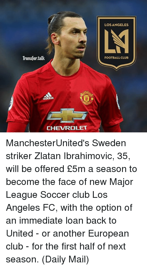 Zlatan Ibrahimovic: Transfer talk  CHEVROLET  LOS ANGELES  FOOTBALL CLUB ManchesterUnited's Sweden striker Zlatan Ibrahimovic, 35, will be offered £5m a season to become the face of new Major League Soccer club Los Angeles FC, with the option of an immediate loan back to United - or another European club - for the first half of next season. (Daily Mail)