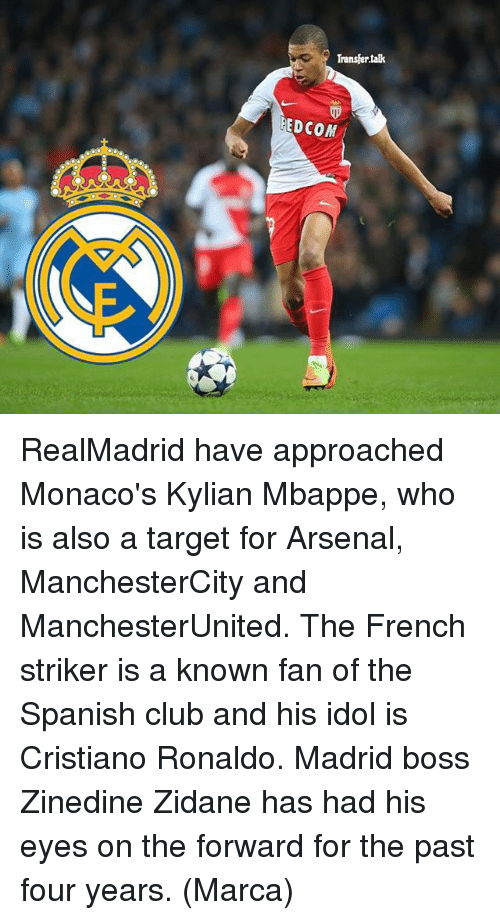 Arsenal, Club, and Cristiano Ronaldo: Transfer talk  FED COM RealMadrid have approached Monaco's Kylian Mbappe, who is also a target for Arsenal, ManchesterCity and ManchesterUnited. The French striker is a known fan of the Spanish club and his idol is Cristiano Ronaldo. Madrid boss Zinedine Zidane has had his eyes on the forward for the past four years. (Marca)