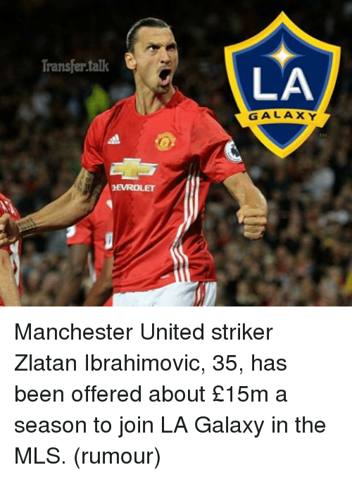 Memes, 🤖, and Mls: Transfer talk  HEVROLET  LA  GALAXY Manchester United striker Zlatan Ibrahimovic, 35, has been offered about £15m a season to join LA Galaxy in the MLS. (rumour)