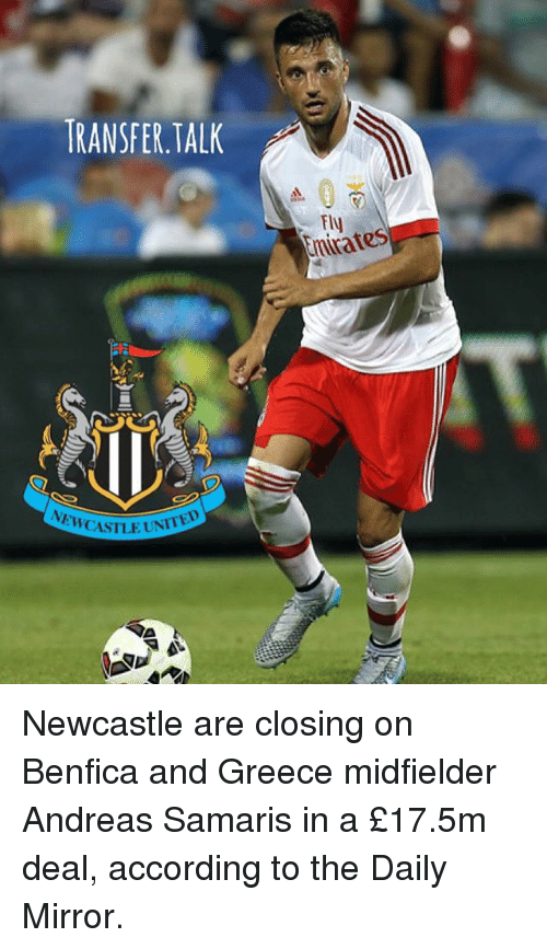 elis: TRANSFER.TALK  nirates  Eli CASTLE UNIT Newcastle are closing on Benfica and Greece midfielder Andreas Samaris in a £17.5m deal, according to the Daily Mirror.