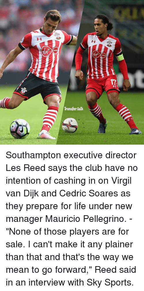 "Virgil: Transfer talk Southampton executive director Les Reed says the club have no intention of cashing in on Virgil van Dijk and Cedric Soares as they prepare for life under new manager Mauricio Pellegrino. - ""None of those players are for sale. I can't make it any plainer than that and that's the way we mean to go forward,"" Reed said in an interview with Sky Sports."