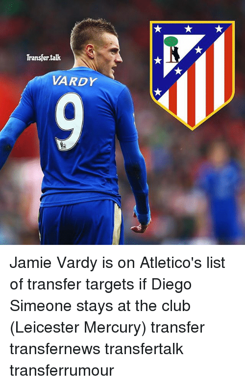 Jamie Vardy: Transfer talk  VARDr Jamie Vardy is on Atletico's list of transfer targets if Diego Simeone stays at the club (Leicester Mercury) transfer transfernews transfertalk transferrumour