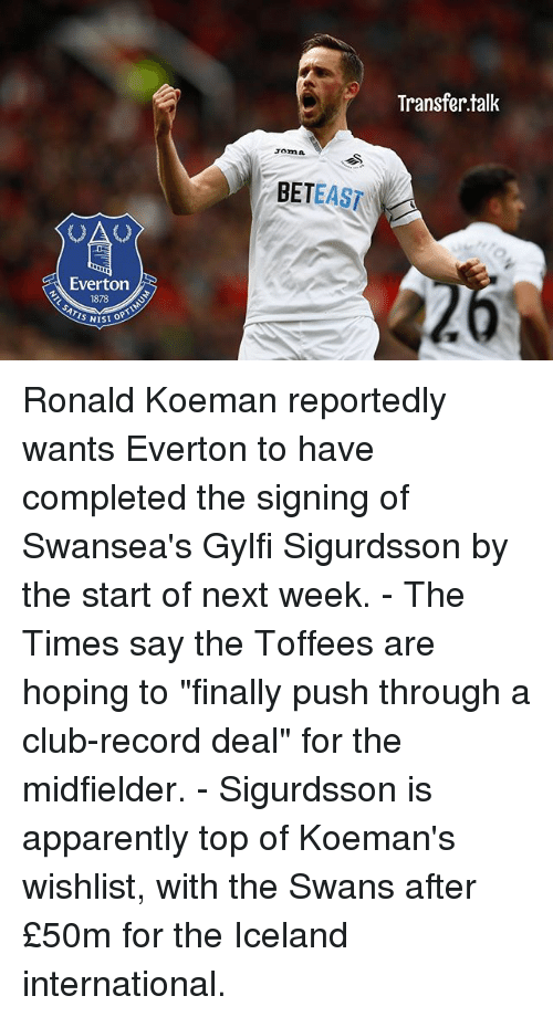 """Apparently, Club, and Everton: Transfer.tallk  Tomn  BETEAST  Everton  SI OPTIN Ronald Koeman reportedly wants Everton to have completed the signing of Swansea's Gylfi Sigurdsson by the start of next week. - The Times say the Toffees are hoping to """"finally push through a club-record deal"""" for the midfielder. - Sigurdsson is apparently top of Koeman's wishlist, with the Swans after £50m for the Iceland international."""