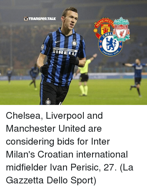 Croatian: TRANSFeRTALK  IRELLI  LIVERPOOL  HEL  CLUB  OOTBALL Chelsea, Liverpool and Manchester United are considering bids for Inter Milan's Croatian international midfielder Ivan Perisic, 27. (La Gazzetta Dello Sport)