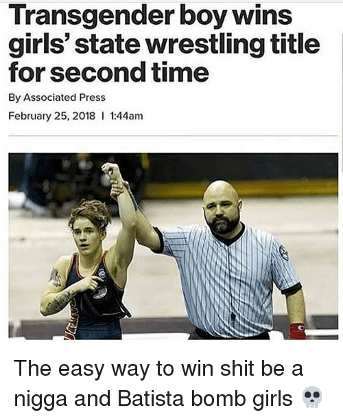 Batista: Transgender boy wins  girls' state wrestling title  for second time  By Associated Press  February 25, 2018 1:44am The easy way to win shit be a nigga and Batista bomb girls 💀
