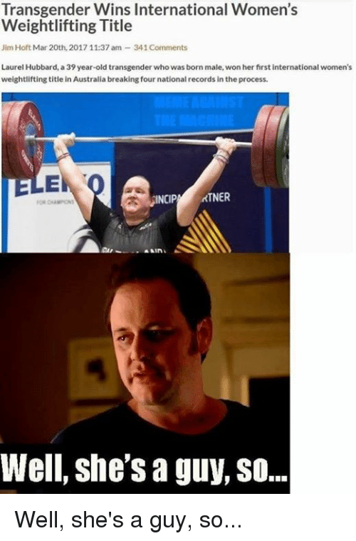 Conservative, Mar, and Laurel: Transgender Wins International Women's  Weightlifting Title  Jim Hoft Mar 20th, 2017 11:37 am 341Comments  Laurel Hubbard, a 39 year-old transgender who was born male, won her first international women's  weightlifting title in Australia breaking four nationalrecords in the process.  ELE  rTNER  INCIP  Well, she's a guy, so... Well, she's a guy, so...