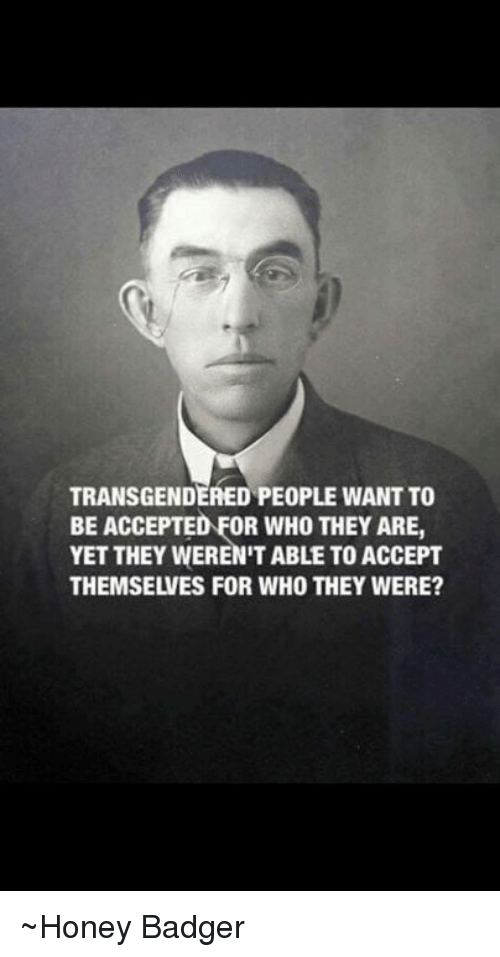 honey badgers: TRANSGENDERED PEOPLE WANT TO  BE ACCEPTED FOR WHO THEY ARE,  YET THEY WEREN'T ABLE TO ACCEPT  THEMSELVES FOR WHO THEY WERE? ~Honey Badger
