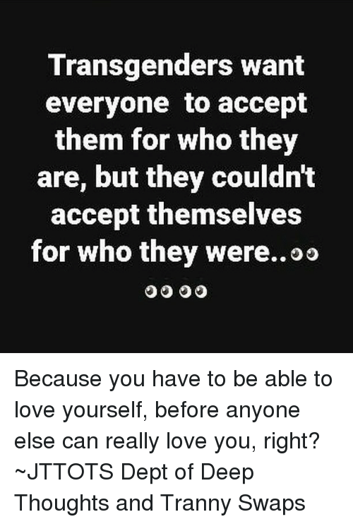Love, Memes, and Tranny: Transgenders want  everyone to accept  them for who they  are, but they couldnt  accept themselves  for who they were..oo Because you have to be able to love yourself, before anyone else can really love you, right? ~JTTOTS Dept of Deep Thoughts and Tranny Swaps