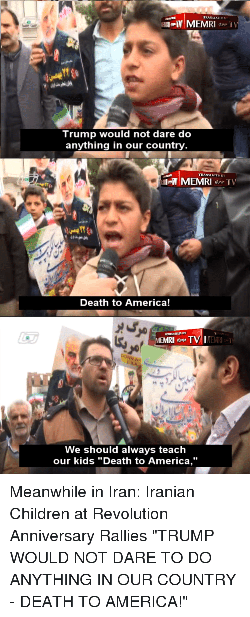 """D Trump: TRANSLATE D  Trump would not dare do  anything in our country  TRANSLATTD BY  Death to America!  MEMRI TV IMEM  RI  We should always teaclh  our kids """"Death to America,"""""""