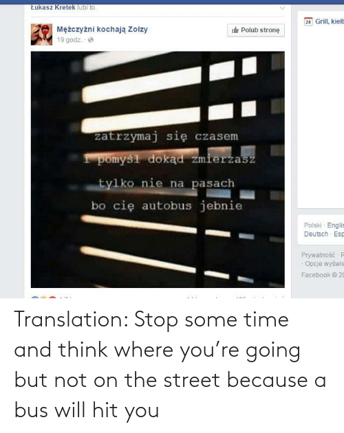 Translation: Translation: Stop some time and think where you're going but not on the street because a bus will hit you