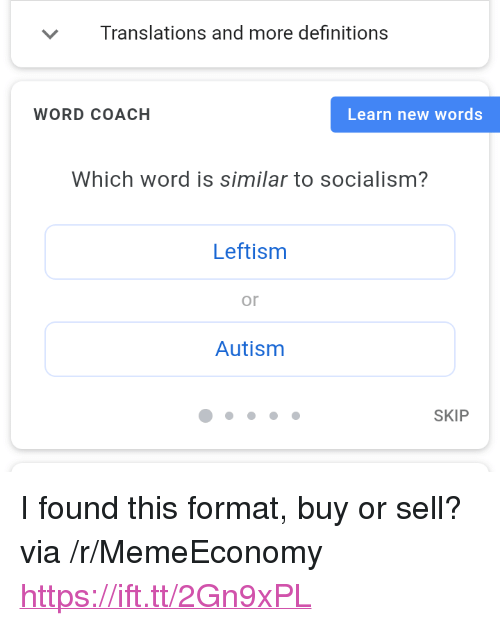 "Autism, Socialism, and Word: Translations and more definitions  WORD COACH  Learn new words  Which word is similar to socialism?  Leftism  or  Autism  SKIP <p>I found this format, buy or sell? via /r/MemeEconomy <a href=""https://ift.tt/2Gn9xPL"">https://ift.tt/2Gn9xPL</a></p>"