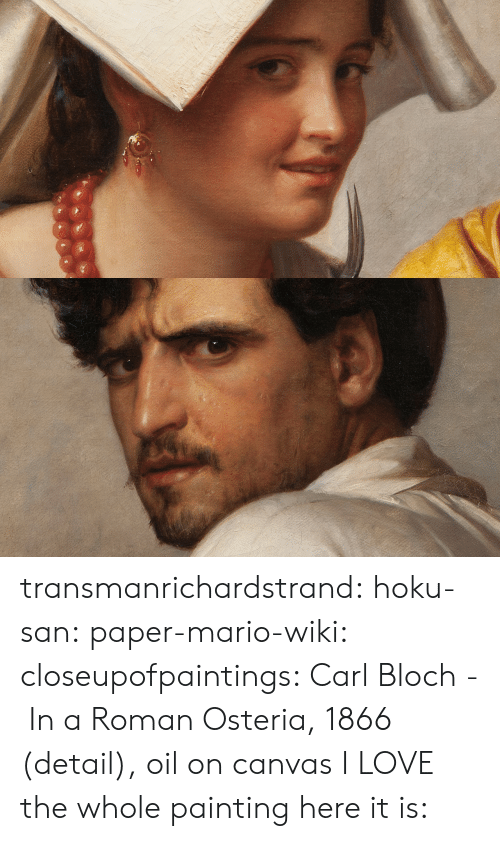 Mario Wiki: transmanrichardstrand:  hoku-san:  paper-mario-wiki:  closeupofpaintings:   Carl Bloch - In a Roman Osteria, 1866 (detail), oil on canvas       I LOVE the whole painting here it is: