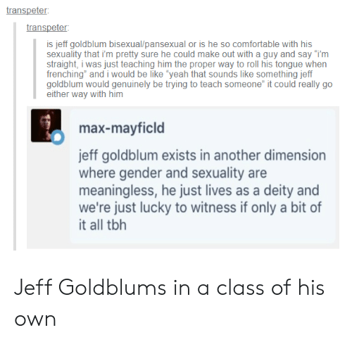 "Deity: transpeter  transpeter  is jeff goldblum bisexual/pansexual or is he so comfortable with his  sexuality that i'm pretty sure he could make out with a guy and say ""im  straight, i was just teaching him the proper way to roll his tongue when  frenching"" and i would be like yeah that sounds like something jeff  goldblum would genuinely be trying to teach someone it could really go  either way with him  max-mayficld  jeff goldblum exists in another dimension  where gender and sexuality are  meaningless, he just lives as a deity and  we're just lucky to witness if only a bit of  it all tbh Jeff Goldblums in a class of his own"