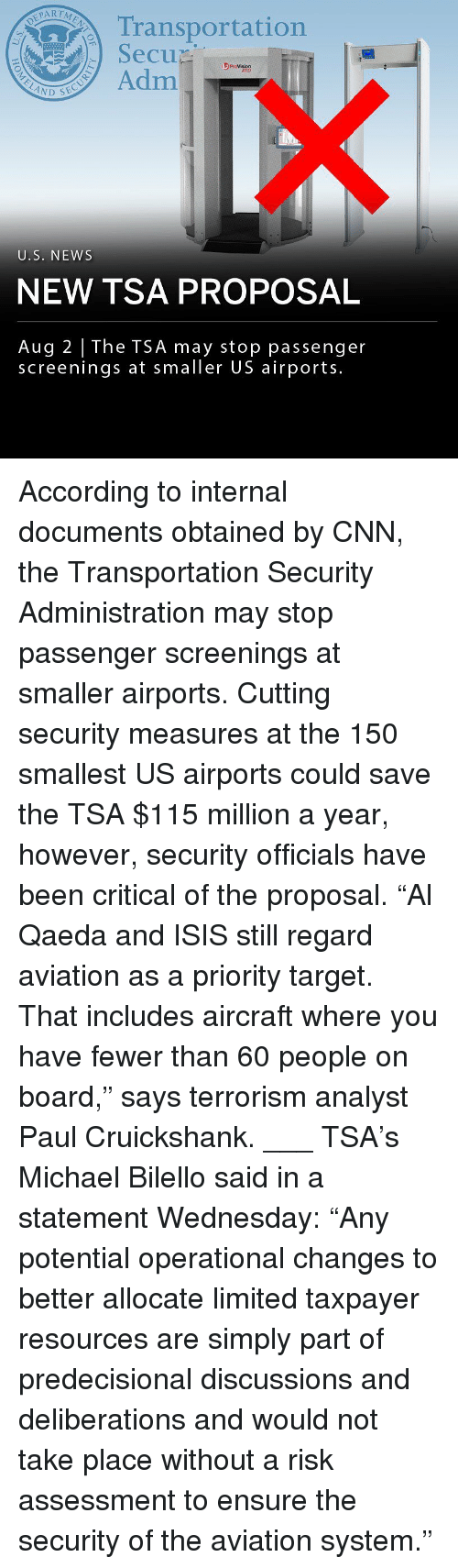 "the proposal: Transportation  SecuD  se  3 ProVision  ATD  Adm  U.S. NEWS  NEW TSA PROPOSAL  Aug 2 The TSA may stop passenger  screenings at smaller US airports. According to internal documents obtained by CNN, the Transportation Security Administration may stop passenger screenings at smaller airports. Cutting security measures at the 150 smallest US airports could save the TSA $115 million a year, however, security officials have been critical of the proposal. ""Al Qaeda and ISIS still regard aviation as a priority target. That includes aircraft where you have fewer than 60 people on board,"" says terrorism analyst Paul Cruickshank. ___ TSA's Michael Bilello said in a statement Wednesday: ""Any potential operational changes to better allocate limited taxpayer resources are simply part of predecisional discussions and deliberations and would not take place without a risk assessment to ensure the security of the aviation system."""