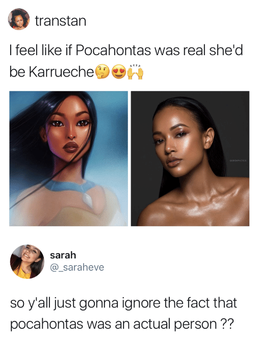Pocahontas: transtan  I feel like if Pocahontas was real she'd  be Karrueche   sarah  @_saraheve  so y'all just gonna ignore the fact that  pocahontas was an actual person??