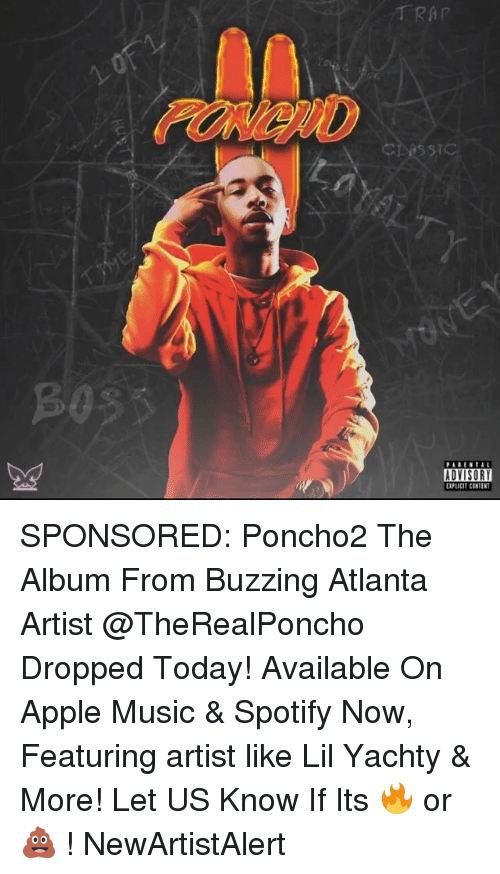 Apple, Memes, and Music: TRAP  cbessi  PARENTAL  ADVISORY  EXPLICIT CONTEN SPONSORED: Poncho2 The Album From Buzzing Atlanta Artist @TheRealPoncho Dropped Today! Available On Apple Music & Spotify Now, Featuring artist like Lil Yachty & More! Let US Know If Its 🔥 or 💩 ! NewArtistAlert