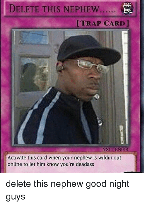 Memes, Trap, and Good: TRAP  DELETE THIS NEPHEW......  [TRAP CARD l  YS11-EN014  Activate this card when your nephew is wildin out  online to let him know you're deadass delete this nephew good night guys