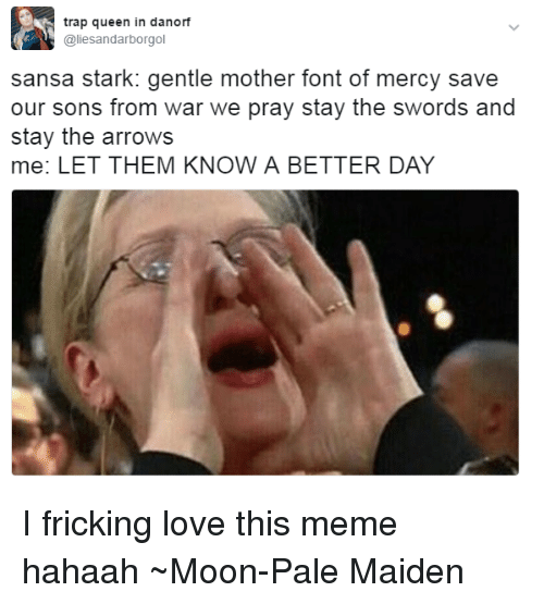 Memes, 🤖, and Mother: trap queen in danorf  @lies andarborgol  sansa stark: gentle mother font of mercy save  our sons from war we pray stay the swords and  stay the arrows  me: LET THEM KNOW A BETTER DAY I fricking love this meme hahaah ~Moon-Pale Maiden