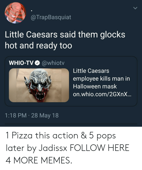 little caesars: @TrapBasquiat  Little Caesars said them glocks  hot and ready too  WHIO-TV  @whiotv  Little Caesars  employee kills man in  Halloween mask  on.whio.com/2GXNX..  1:18 PM 28 May 18 1 Pizza this action & 5 pops later by Jadissx FOLLOW HERE 4 MORE MEMES.