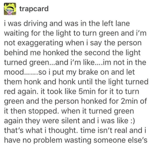 Driving, Memes, and Time: trapcard  i was driving and was in the left lane  waiting for the light to turn green and im  not exaggerating when i say the person  behind me honked the second the light  turned green...and i'm like....  im not in the  so i put my brake on and let  them honk and honk until the light turned  red again. it took like 5min for it to turn  green and the person honked for 2min of  it then stopped. when it turned green  again they were silent and i was like  that's what i thought. time isn't real and i  have no problem wasting someone else's