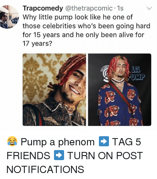 Alive, Friends, and Memes: Trapcomedy @thetrapcomic 1s  Why little pump look like he one of  those celebrities who's been going hard  for 15 years and he only been alive for  17 years?  UMP 😂 Pump a phenom ➡️ TAG 5 FRIENDS ➡️ TURN ON POST NOTIFICATIONS