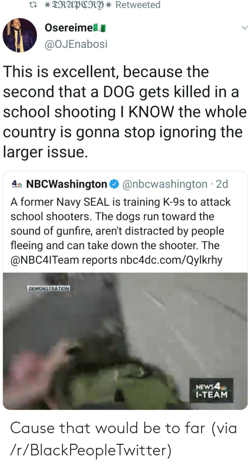 ignoring: TRAPCRY * Retweeted  Osereimell  @OJEnabosi  This is excellent, because the  second that a DOG gets killed in a  school shooting I KNOW the whole  country is gonna stop ignoring the  larger issue  4 NBCWashington@nbcwashington 2d  A former Navy SEAL is training K-9s to attack  school shooters. The dogs run toward the  sound of gunfire, aren't distracted by people  fleeing and can take down the shooter. The  @NBC4ITeam reports nbc4dc.com/Qylkrhy  DEMONSTRATION  NEWS4  1-TEAM Cause that would be to far (via /r/BlackPeopleTwitter)