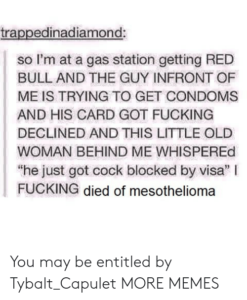 """Entitled: trappedinadiamond:  so I'm at a gas station getting RED  BULL AND THE GUY INFRONT OF  ME IS TRYING TO GET CONDOMS  AND HIS CARD GOT FUCKING  DECLINED AND THIS LITTLE OLE  WOMAN BEHIND ME WHISPEREd  """"he just got cock blocked by visa"""" I  FUCKING died of mesothelioma You may be entitled by Tybalt_Capulet MORE MEMES"""