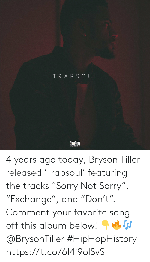 "favorite song: TRAPSOUL  PARENTAL  ADVISORY  EIPLICIT CONTENT 4 years ago today, Bryson Tiller released 'Trapsoul' featuring the tracks ""Sorry Not Sorry"", ""Exchange"", and ""Don't"". Comment your favorite song off this album below! 👇🔥🎶 @BrysonTiller #HipHopHistory https://t.co/6I4i9oISvS"